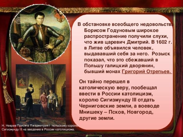В обстановке всеобщего недовольства Борисом Годуновым широкое распространение получили слухи, что жив царевич Дмитрий. В 1602 г. в Литве объявился человек, выдававший себя за него. Розыск показал, что это сбежавший в Польшу галицкий дворянин, бывший монах Григорий Отрепьев. Он тайно перешел в католическую веру, пообещал ввести в России католицизм, королю Сигизмунду III отдать Черниговские земли, а воеводе Мнишеку – Псков, Новгород, другие земли. Н. НевревПрисяга Лжедмитрия I польскому королю Сигизмунду III на введение в России католицизма.