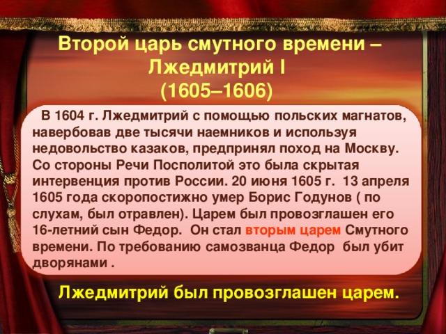 Второй царь смутного времени –  Лжедмитрий I  (1605–1606) В 1604 г. Лжедмитрий с помощью польских магнатов, навербовав две тысячи наемников и используя недовольство казаков, предпринял поход на Москву. Со стороны Речи Посполитой это была скрытая интервенция против России. 20 июня 1605 г. 13 апреля 1605 года скоропостижно умер Борис Годунов ( по слухам, был отравлен). Царем был провозглашен его 16-летний сын Федор. Он стал вторым царем Смутного времени. По требованию самозванца Федор был убит дворянами . Лжедмитрий был провозглашен царем.