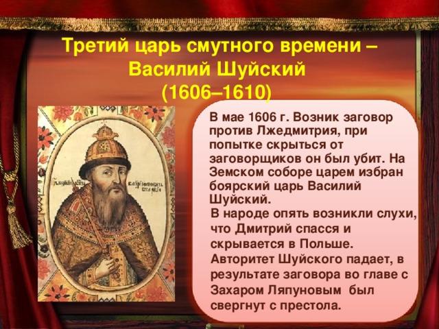 Третий царь смутного времени –  Василий Шуйский  (1606–1610)  В мае 1606 г. Возник заговор против Лжедмитрия, при попытке скрыться от заговорщиков он был убит. На Земском соборе царем избран боярский царь Василий Шуйский. В народе опять возникли слухи, что Дмитрий спасся и скрывается в Польше. Авторитет Шуйского падает, в результате заговора во главе с Захаром Ляпуновым был свергнут с престола.
