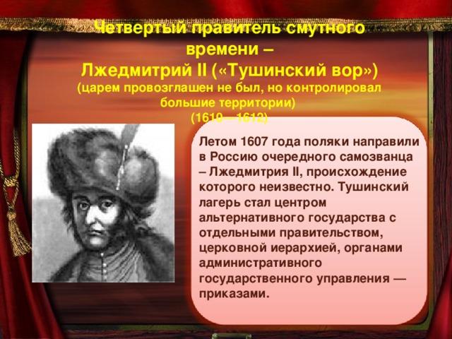 Четвертый правитель смутного времени –  Лжедмитрий II («Тушинский вор»)  (царем провозглашен не был, но контролировал большие территории)  (1610—1612)   Летом 1607 года поляки направили в Россию очередного самозванца – Лжедмитрия II , происхождение которого неизвестно. Тушинский лагерь стал центром альтернативного государства с отдельными правительством, церковной иерархией, органами административного государственного управления — приказами.