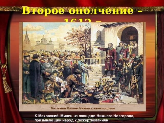 Второе ополчение – 1612 г К.Маковский. Минин на площади Нижнего Новгорода, призывающий народ к пожертвованиям