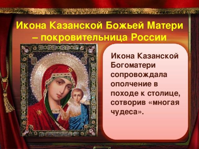 Икона Казанской Божьей Матери – покровительница России Икона Казанской Богоматери сопровождала ополчение в походе к столице, сотворив «многая чудеса».
