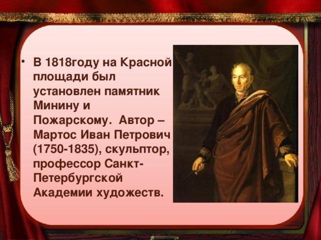 В 1818году на Красной площади был установлен памятник Минину и Пожарскому. Автор – Мартос Иван Петрович (1750-1835), скульптор, профессор Санкт-Петербургской Академии художеств.