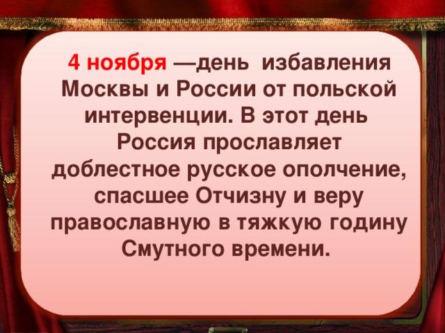 4 ноября —день избавления Москвы и России от польской интервенции. В этот день Россия прославляет доблестное русское ополчение, спасшее Отчизну и веру православную в тяжкую годину Смутного времени.