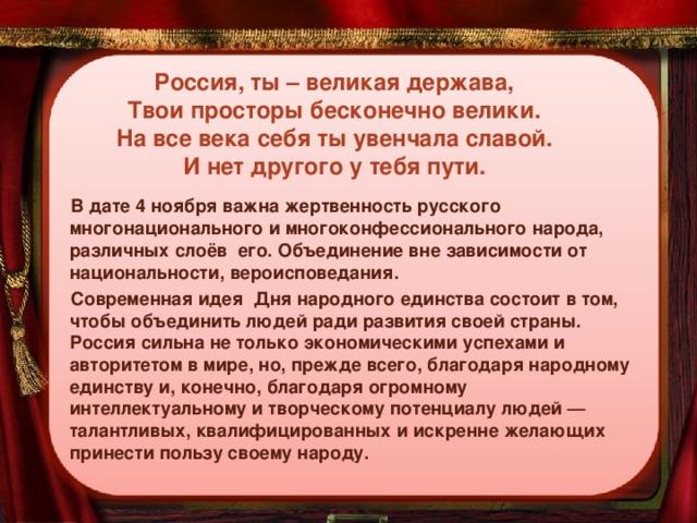 Россия, ты – великая держава,  Твои просторы бесконечно велики.  На все века себя ты увенчала славой.  И нет другого у тебя пути. В дате 4 ноября важна жертвенность русского многонационального и многоконфессионального народа, различных слоёв его. Объединение вне зависимости от национальности, вероисповедания. Современная идея Дня народного единства состоит в том, чтобы объединить людей ради развития своей страны. Россия сильна не только экономическими успехами и авторитетом в мире, но, прежде всего, благодаря народному единству и, конечно, благодаря огромному интеллектуальному и творческому потенциалу людей — талантливых, квалифицированных и искренне желающих принести пользу своему народу.