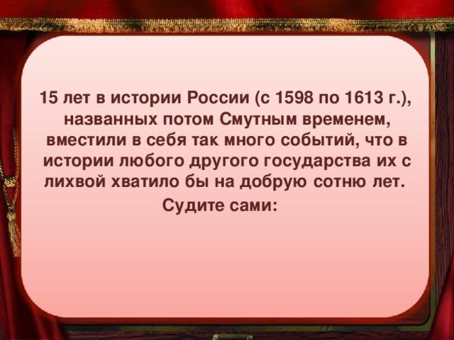 15 лет в истории России (с 1598 по 1613 г.), названных потом Смутным временем, вместили в себя так много событий, что в истории любого другого государства их с лихвой хватило бы на добрую сотню лет. Судите сами: