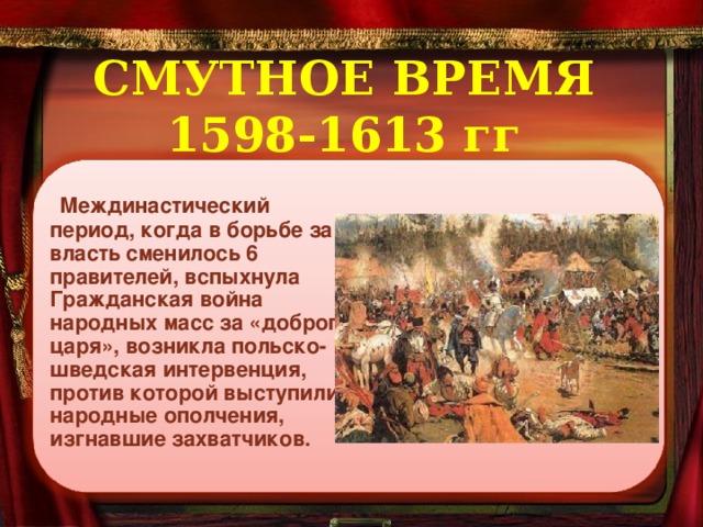 СМУТНОЕ ВРЕМЯ  1598-1613 гг   Междинастический период, когда в борьбе за власть сменилось 6 правителей, вспыхнула Гражданская война народных масс за «доброго царя», возникла польско-шведская интервенция, против которой выступили народные ополчения, изгнавшие захватчиков.