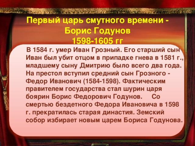 Первый царь смутного времени - Борис Годунов  1598-1605 гг  В 1584 г. умер Иван Грозный. Его старший сын Иван был убит отцом в припадке гнева в 1581 г., младшему сыну Дмитрию было всего два года. На престол вступил средний сын Грозного - Федор Иванович (1584-1598). Фактическим правителем государства стал шурин царя боярин Борис Федорович Годунов.  Со смертью бездетного Федора Ивановича в 1598 г. прекратилась старая династия. Земский собор избирает новым царем Бориса Годунова.