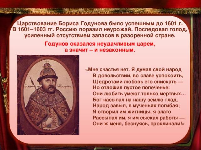 Царствование Бориса Годунова было успешным до 1601 г.  В 1601–1603 гг. Россию поразил неурожай. Последовал голод, усиленный отсутствием запасов в разоренной стране.   Годунов оказался неудачливым царем,  а значит – и незаконным.    «Мне счастья нет. Я думал свой народ  В довольствии, во славе успокоить,  Щедротами любовь его снискать —  Но отложил пустое попеченье:  Они любить умеют только мертвых…  Бог насылал на нашу землю глад,  Народ завыл, в мученьях погибая;  Я отворил им житницы, я злато  Рассыпал им, я им сыскал работы —  Они ж меня, беснуясь, проклинали!»