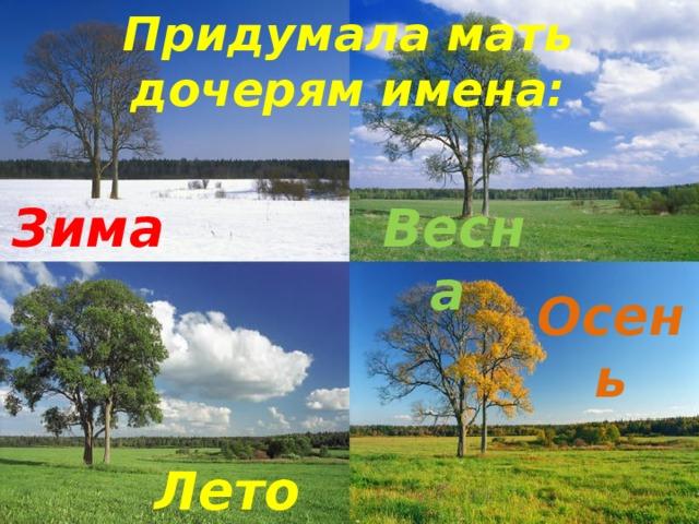 Придумала мать дочерям имена:  Зима  Весна  Осень Лето