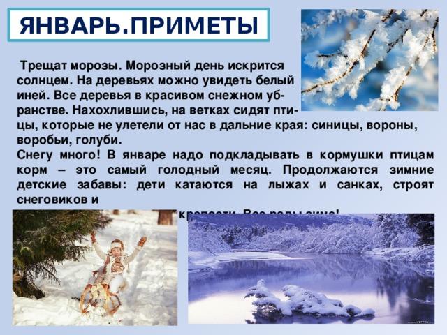 ЯНВАРЬ.ПРИМЕТЫ  Трещат морозы. Морозный день искрится солнцем. На деревьях можно увидеть белый иней. Все деревья в красивом снежном уб- ранстве. Нахохлившись, на ветках сидят пти- цы, которые не улетели от нас в дальние края: синицы, вороны, воробьи, голуби. Снегу много! В январе надо подкладывать в кормушки птицам корм – это самый голодный месяц. Продолжаются зимние детские забавы: дети катаются на лыжах и санках, строят снеговиков и  снежные крепости. Все рады зиме!