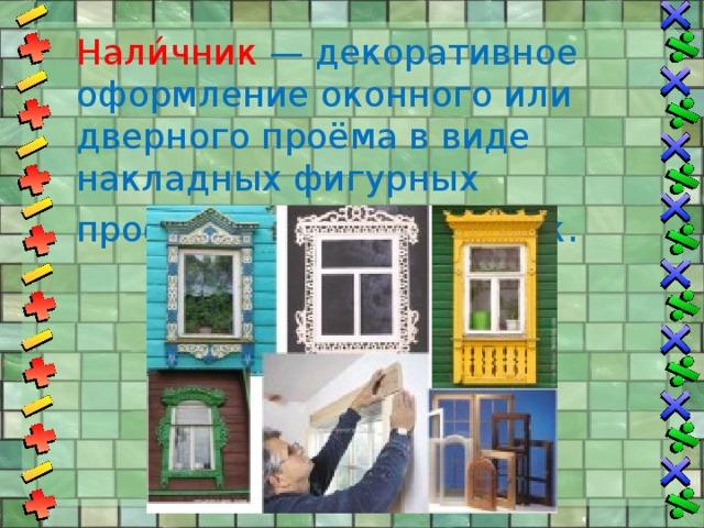 Нали́чник  — декоративное оформление оконного или дверного проёма в виде накладных фигурных профилированных планок .