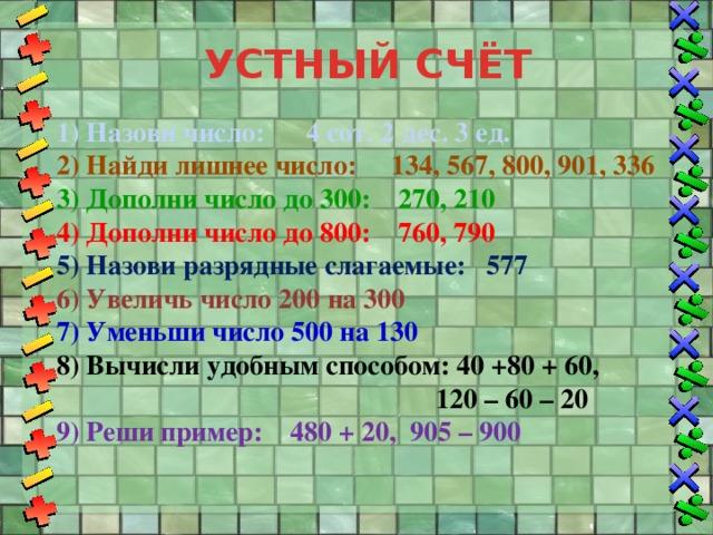 УСТНЫЙ СЧЁТ 1) Назови число: 4 сот. 2 дес. 3 ед. 2) Найди лишнее число: 134, 567, 800, 901, 336 3) Дополни число до 300: 270, 210 4) Дополни число до 800: 760, 790 5) Назови разрядные слагаемые: 577 6) Увеличь число 200 на 300 7) Уменьши число 500 на 130 8) Вычисли удобным способом: 40 +80 + 60,  120 – 60 – 20 9) Реши пример: 480 + 20, 905 – 900