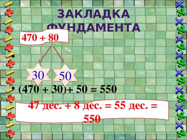 Закладка фундамента 470 + 80 (470 + 30)+ 50 = 550 30 50  47 дес. + 8 дес. = 55 дес. = 550