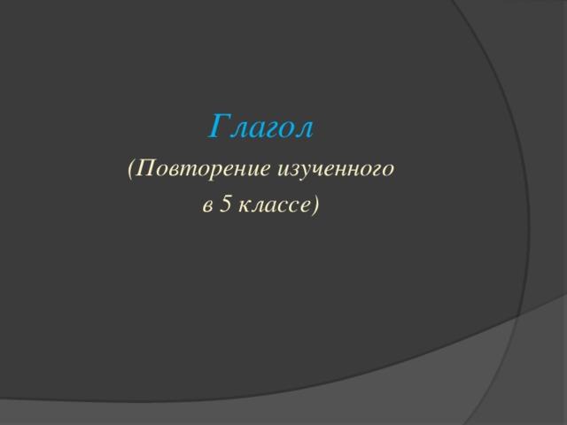 Глагол (Повторение изученного в 5 классе)