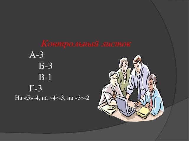 Контрольный листок   А-3    Б-3    В-1   Г-3  На «5»-4, на «4»-3, на «3»-2