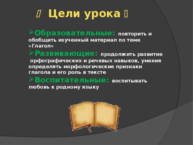   Цели урока   Образовательные: повторить и обобщить изученный материал по теме «Глагол» Развивающие: продолжить развитие орфографических и речевых навыков, умения определять морфологические признаки глагола и его роль в тексте  Воспитательные: воспитывать любовь к родному языку