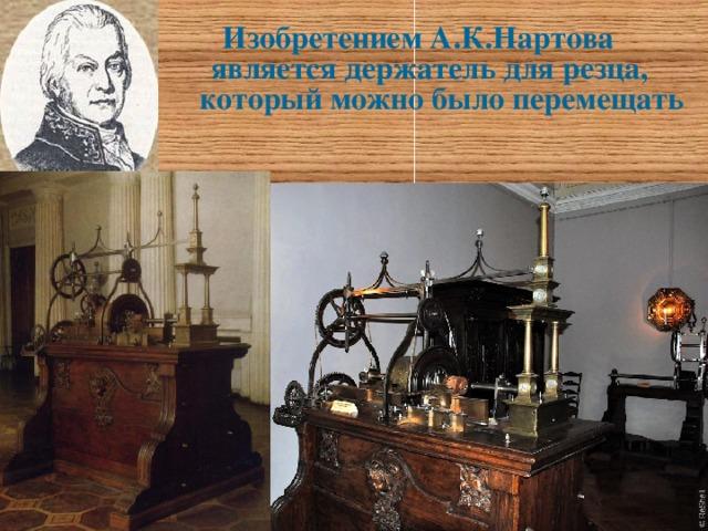 Изобретением А.К.Нартова  является держатель для резца,  который можно было перемещать