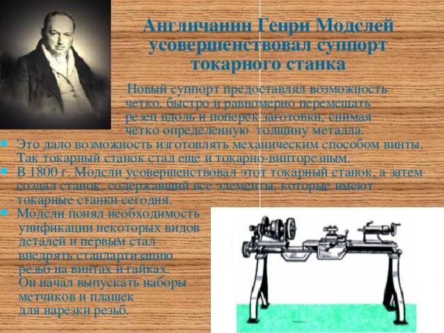 Англичанин Генри Модслей усовершенствовал суппорт токарного станка  Новый суппорт предоставлял возможность  четко, быстро и равномерно перемещать  резец вдоль и поперек заготовки, снимая  четко определенную толщину металла. Это дало возможность изготовлять механическим способом винты. Так токарный станок стал еще и токарно-винторезным. В 1800 г. Модсли усовершенствовал этот токарный станок, а затем создал станок, содержавший все элементы, которые имеют токарные станки сегодня. Модсли понял необходимость  унификации некоторых видов  деталей и первым стал  внедрять стандартизацию  резьб на винтах и гайках.  Он начал выпускать наборы  метчиков и плашек  для нарезки резьб.