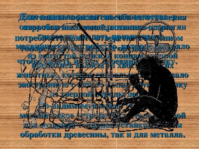 Еще в начале развития человечества, у первобытных людей, возникла острая потребность делать отверстие в каменном топоре и других первых орудиях труда, чтобы надеть на них деревянную ручку.   Длительные поиски способа изготовления отверстия и его «модернизация», помогли человеку создать примитивное механическое устройство, которое состояло из выгнутой палки, к концам которой крепились волосы из хвостов диких животных, которое спиралью обвертывало заостренную c одного конца другую палку из твердой породы дерева.  По-видимому именно это первое механическое устройство и стало основой для создания токарного станка, как для обработки древесины, так и для металла.