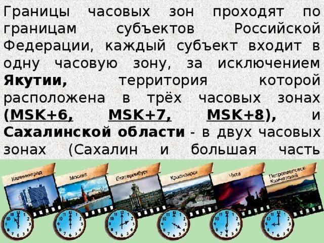 Границы часовых зон проходят по границам субъектов Российской Федерации, каждый субъект входит в одну часовую зону, за исключением Якутии, территория которой расположена в трёх часовых зонах ( MSK+6,  MSK+7,  MSK+8 ), и Сахалинской области - в двух часовых зонах (Сахалин и большая часть Курильских островов- MSK+7 , 8-я часовая зона ; Северо-Курильский городской округ- MSK+8, 9-я часовая зона ).