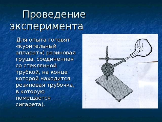 Проведение эксперимента  Для опыта готовят «курительный аппарат»( резиновая груша, соединенная со стеклянной трубкой, на конце которой находится резиновая трубочка, в которую помещается сигарета).