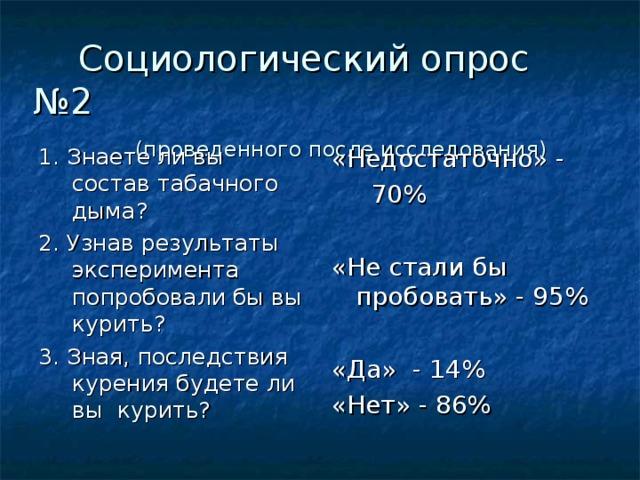 Социологический опрос №2   (проведенного после исследования) 1. Знаете ли вы состав табачного дыма? 2. Узнав результаты эксперимента попробовали бы вы курить? 3. Зная, последствия курения будете ли вы курить? «Недостаточно» -  70% «Не стали бы пробовать» - 95% «Да» - 14% «Нет» - 86%