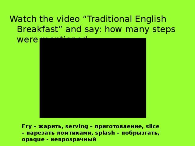 "Watch the video ""Traditional English Breakfast"" and say: how many steps were mentioned. Fry – жарить, serving – приготовление, slice – нарезать ломтиками, splash – побрызгать, opaque - непрозрачный"