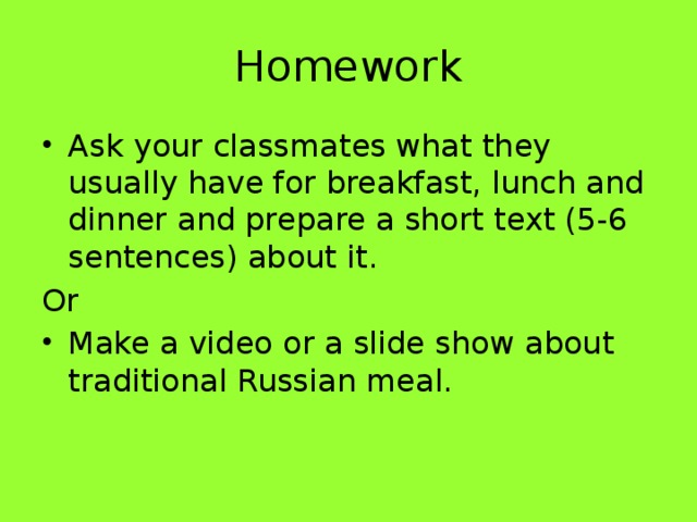 Homework Ask your classmates what they usually have for breakfast, lunch and dinner and prepare a short text (5-6 sentences) about it. Or