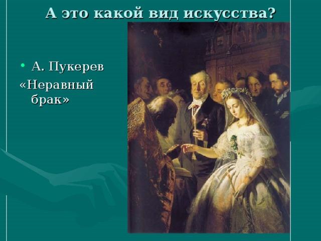 А это какой вид искусства? А. Пукерев «Неравный брак»