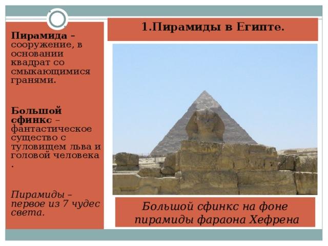 1.Пирамиды в Египте.   Пирамида – сооружение, в основании квадрат со смыкающимися гранями. Большой сфинкс – фантастическое существо с туловищем льва и головой человека . Пирамиды – первое из 7 чудес света. Большой сфинкс на фоне  пирамиды фараона Хефрена