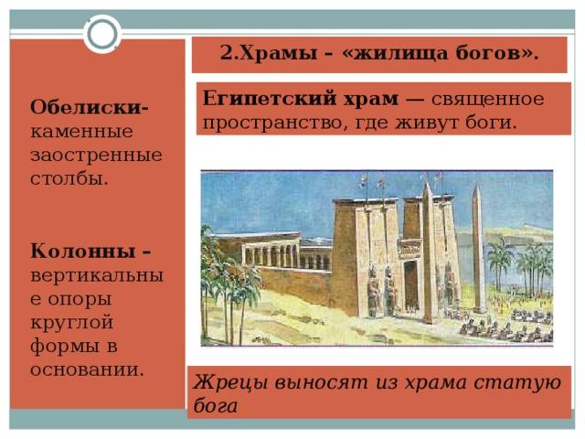 2.Храмы – «жилища богов».    Обелиски- каменные заостренные столбы. Колонны – вертикальные опоры круглой формы в основании. Египетский храм — священное пространство, где живут боги. Жрецы выносят из храма статую бога