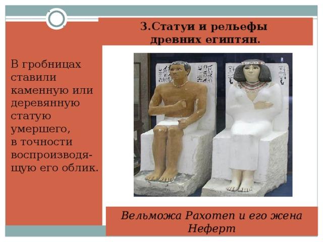 3.Статуи и рельефы  древних египтян.   В гробницах ставили каменную или деревянную статую умершего, в точности воспроизводя-щую его облик. Вельможа Рахотеп и его жена Неферт