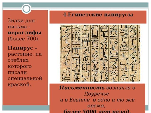 4.Египетские папирусы Знаки для письма - иероглифы (более 700). Папирус –растение, на стеблях которого писали специальной краской. Письменность возникла в Двуречье и в Египте в одно и то же время, более 5000 лет назад.