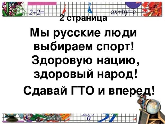2 страница  Мы русские люди выбираем спорт! Здоровую нацию, здоровый народ!  Сдавай ГТО и вперед!