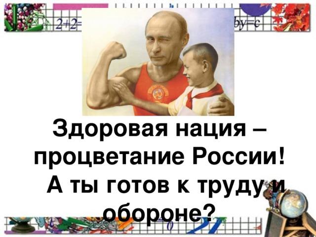 Здоровая нация – процветание России!  А ты готов к труду и обороне?