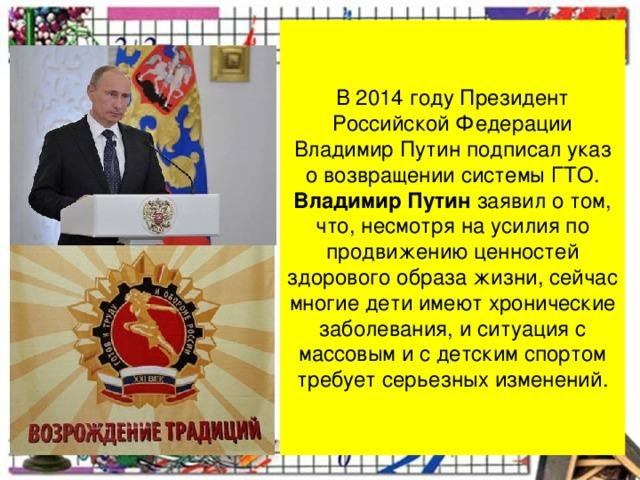 В 2014 году Президент Российской Федерации Владимир Путин подписал указ о возвращениисистемы ГТО. Владимир Путин заявил о том, что, несмотря на усилия по продвижению ценностей здорового образа жизни, сейчас многие дети имеют хронические заболевания, и ситуация с массовым и с детским спортом требует серьезных изменений.