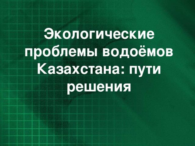 Экологические проблемы водоёмов Казахстана: пути решения