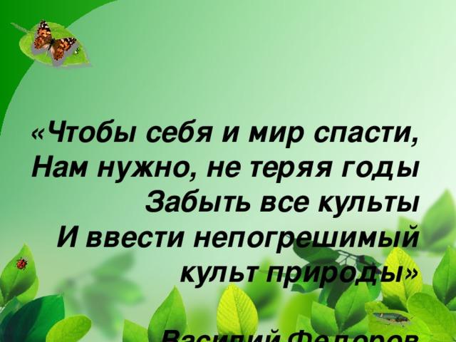 «Чтобы себя и мир спасти,  Нам нужно, не теряя годы  Забыть все культы  И ввести непогрешимый культ природы»   Василий Федоров