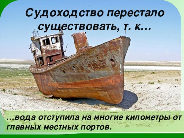 Судоходство перестало существовать, т. к… … вода отступила на многие километры от главных местных портов.