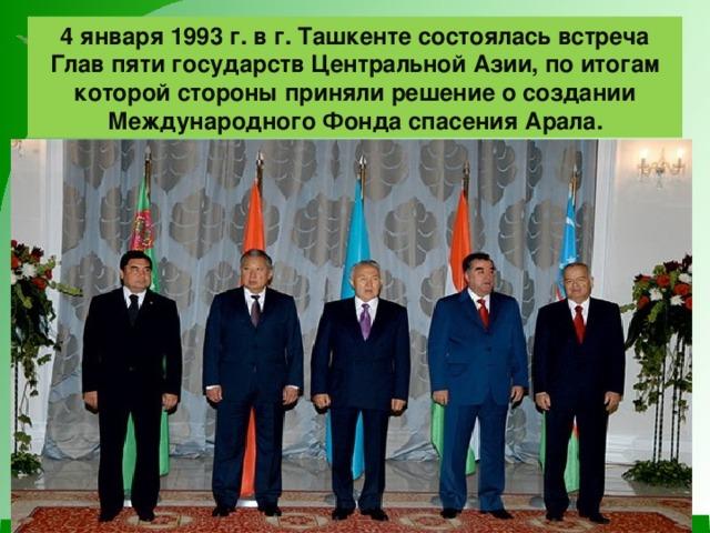 4 января 1993 г. в г. Ташкенте состоялась встреча Глав пяти государств Центральной Азии, по итогам которой стороны приняли решение о создании Международного Фонда спасения Арала.