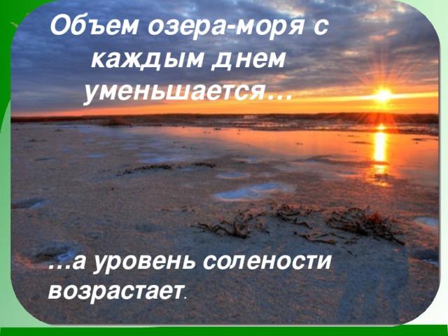 Объем озера-моря с каждым днем уменьшается… … а уровень солености возрастает .