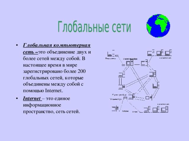 Глобальная компьютерная сеть – это объединение двух и более сетей между собой. В настоящее время в мире зарегистрировано более 200 глобальных сетей, которые объединены между собой с помощью Internet. Internet