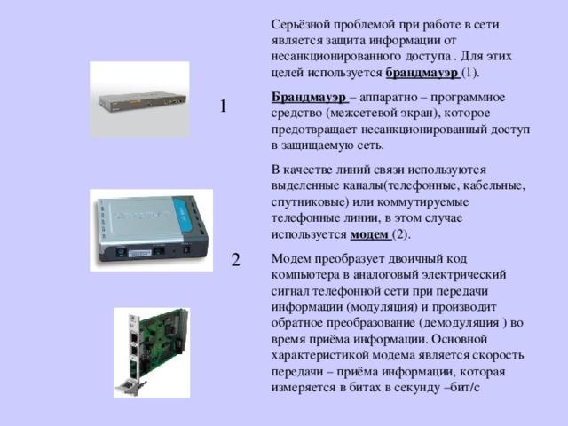 Серьёзной проблемой при работе в сети является защита информации от несанкционированного доступа . Для этих целей используется брандмауэр (1). Брандмауэр – аппаратно – программное средство (межсетевой экран), которое предотвращает несанкционированный доступ в защищаемую сеть. В качестве линий связи используются выделенные каналы(телефонные, кабельные, спутниковые) или коммутируемые телефонные линии, в этом случае используется модем (2). Модем преобразует двоичный код компьютера в аналоговый электрический сигнал телефонной сети при передачи информации (модуляция) и производит обратное преобразование (демодуляция ) во время приёма информации. Основной характеристикой модема является скорость передачи – приёма информации, которая измеряется в битах в секунду –бит / с 1   2