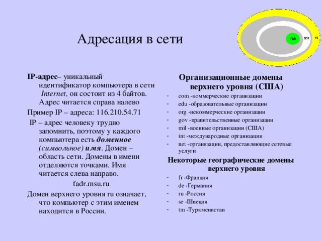 Адресация в сети IP-адрес – уникальный идентификатор компьютера в сети Internet , он состоит из 4 байтов. Адрес читается справа налево Пример IP – адреса: 116.210.54.71  IP – адрес человеку трудно запомнить, поэтому у каждого компьютера есть доменное  (символьное) имя . Домен –область сети. Домены в имени отделяются точками. Имя читается слева направо. fadr.msu.ru Домен верхнего уровня ru означает, что компьютер с этим именем находится в России. Организационные домены верхнего уровня (США) com -коммерческие организации edu -образовательные организации org -некоммерческие организации gov -правительственные организации mil -военные организации (США) int -международные организации net -организации, предоставляющие сетевые услуги Некоторые географические домены верхнего уровня