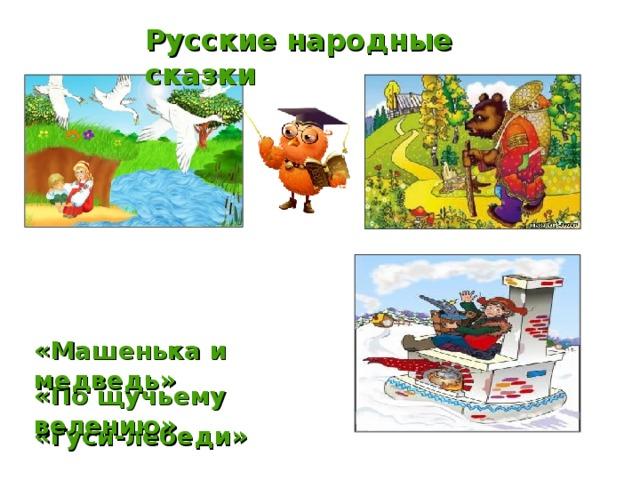 Русские народные сказки  «Машенька и медведь» «По щучьему велению» «Гуси-лебеди»
