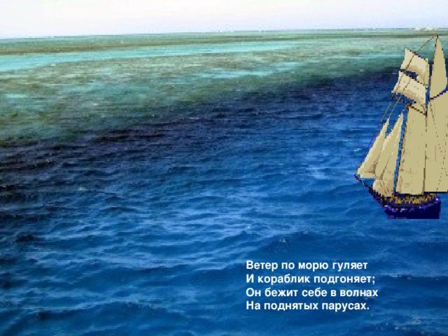 Ветер по морю гуляет И кораблик подгоняет; Он бежит себе в волнах На поднятых парусах.