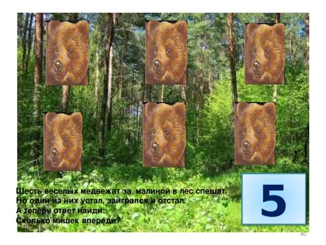 5 Шесть веселых медвежат за малиной в лес спешат. Но один из них устал, заигрался и отстал. А теперь ответ найди: Сколько мишек впереди? 40