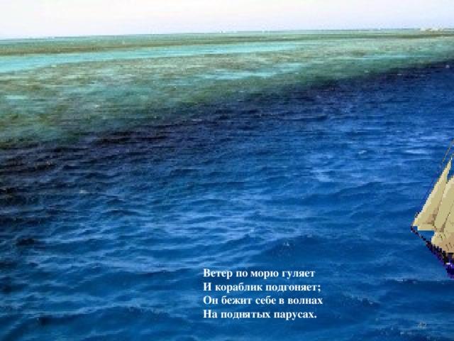 Ветер по морю гуляет И кораблик подгоняет; Он бежит себе в волнах На поднятых парусах. 40