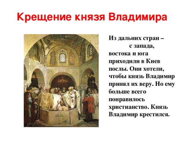 Крещение князя Владимира Из дальних стран – с запада, востока и юга приходили в Киев послы. Они хотели, чтобы князь Владимир принял их веру.  Но ему больше всего понравилось христианство.  Князь Владимир крестился.